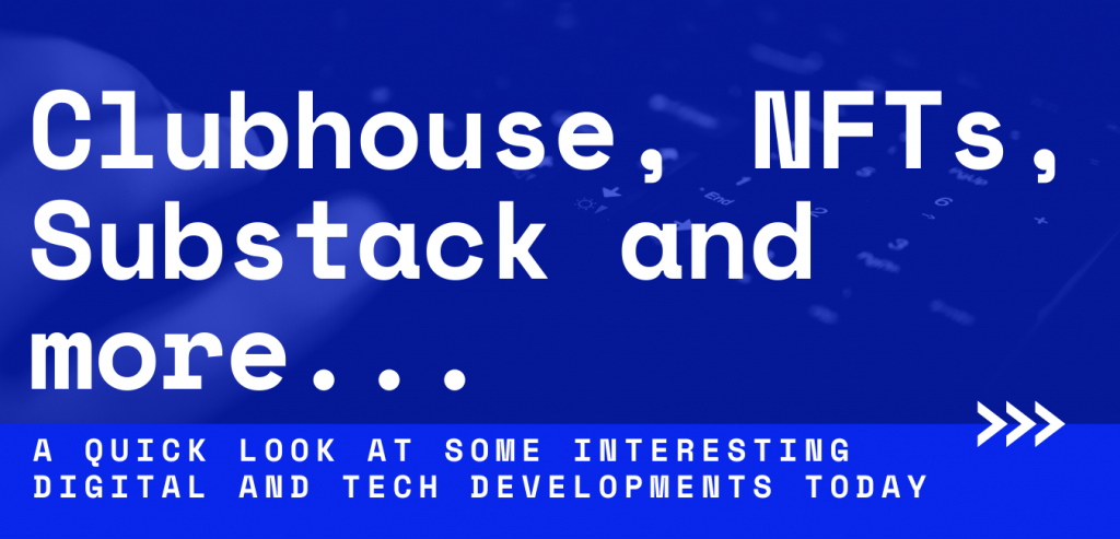 Clubhouse, NFTs, Substack and other current trends and developments in the digital space.